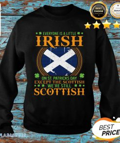 Everyone Is A Little Irish On St Patrick's Day Except The Scottish We're Still Scottish Shirt Design By Blablatee.com