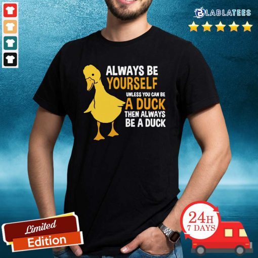 Always Be Yourself Unless You Can Be A Duck For Duck Lover Shirt Design By Blalbatee.com