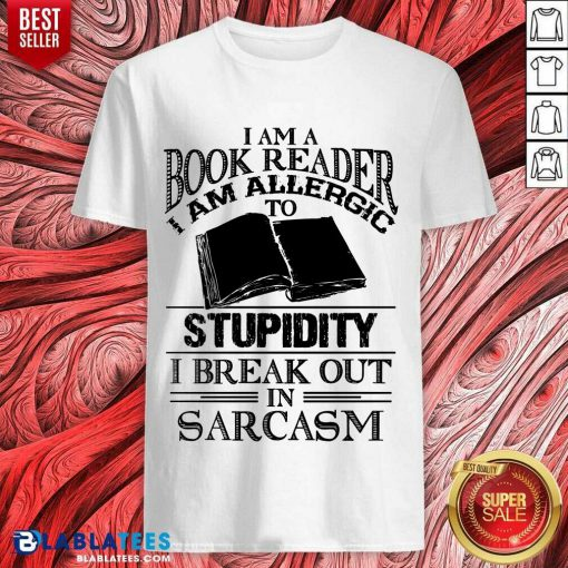 Funny I Am A Book Reader I Am Allergic To Stupidity I Break Out In Sarcasm Shirt