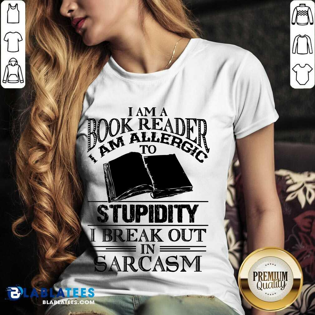 Funny I Am A Book Reader I Am Allergic To Stupidity I Break Out In Sarcasm V-neck