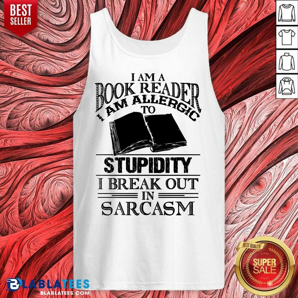 Funny I Am A Book Reader I Am Allergic To Stupidity I Break Out In Sarcasm Tank Top