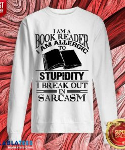 Funny I Am A Book Reader I Am Allergic To Stupidity I Break Out In Sarcasm Sweatshirt