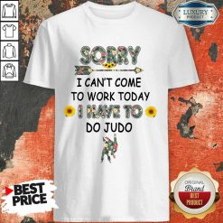 Funny Sorry I Can't I Come To Work Today I Have To Do Judo Shirt