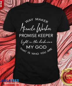 Pretty Way Maker Miracle Worker Promise Keeper Light In The Darkness My God Shirt