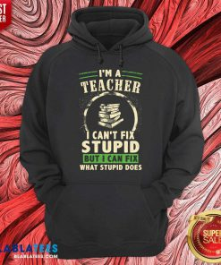 Top I'm A Teacher I Can't Fix Stupid But I Can Fix What Stupid Does Hoodie