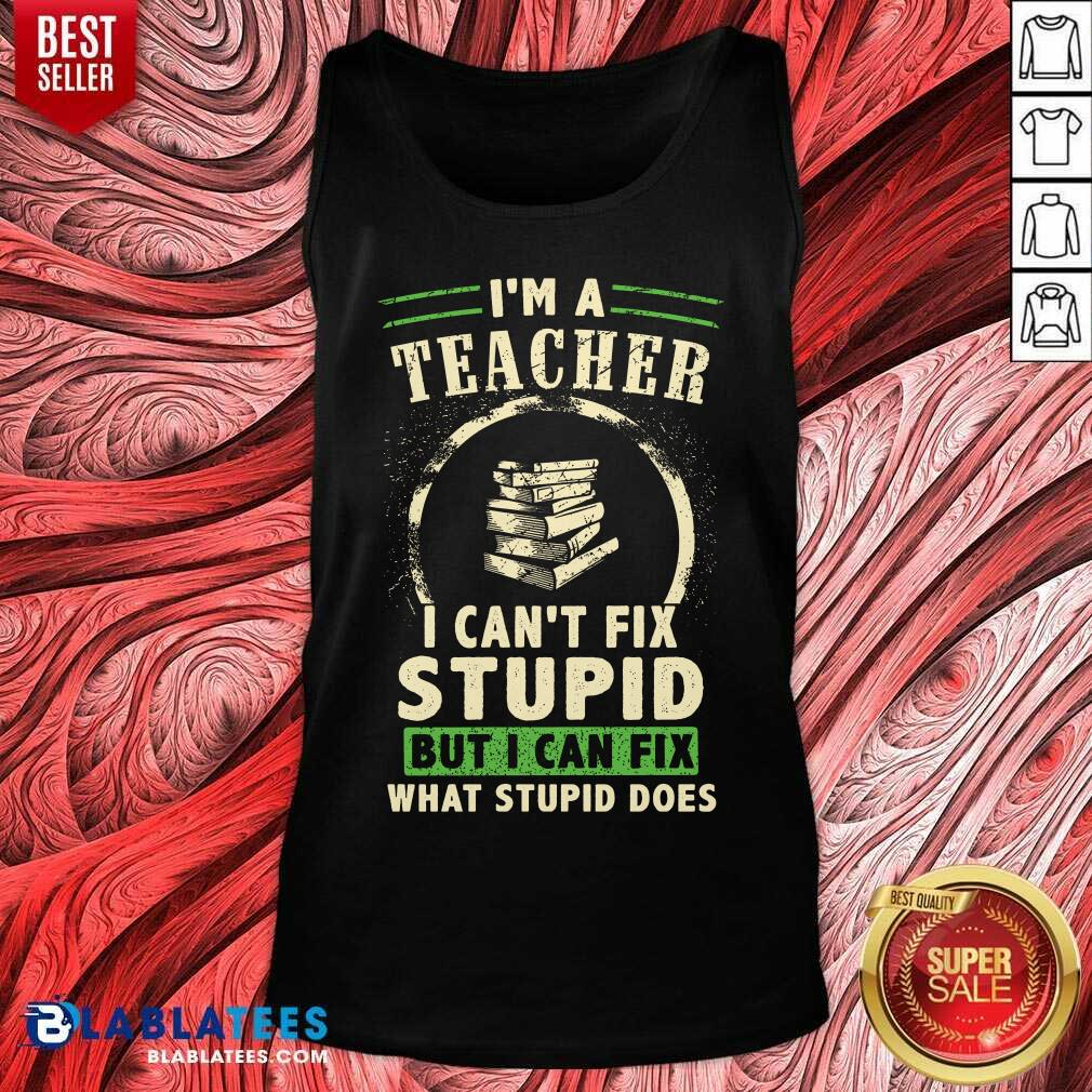 Top I'm A Teacher I Can't Fix Stupid But I Can Fix What Stupid Does Tank Top