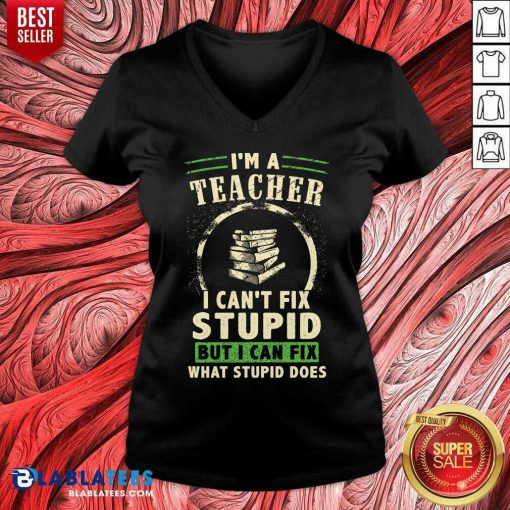 Top I'm A Teacher I Can't Fix Stupid But I Can Fix What Stupid Does V-neck