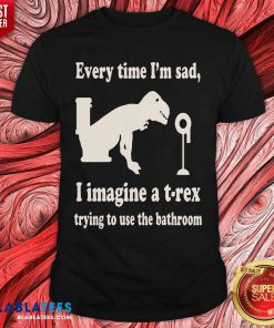 Every Time Im Sad I Imagine A TRex Trying To Use The Bathroom Shirt - Design By Blablatees.com
