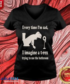 Every Time Im Sad I Imagine A TRex Trying To Use The Bathroom V-neck- Design By Blablatees.com