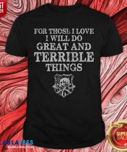 For Those I Love I Will Do Great And Terrible Things Shirt - Design By Blablatees.com