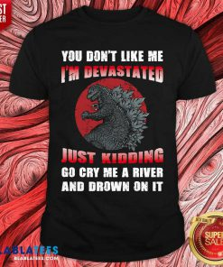 Godzilla You Don't Like Me I'm Devastated Just Kidding Shirt - Design By Blablatees.com