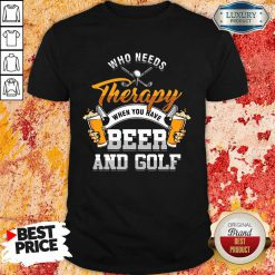 Golf Who Needs Therapy Beer And Golf Shirt