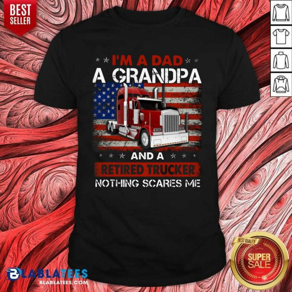 I'M A Dad A Grandpa And A Retired Trucker Nothing Scares Me Shirt - Design By Blablatees.com