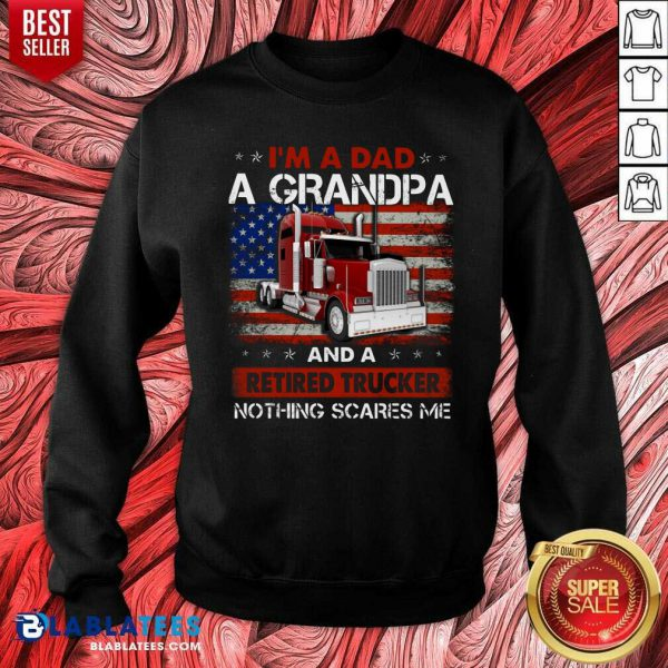 I'M A Dad A Grandpa And A Retired Trucker Nothing Scares Me Sweatshirt - Design By Blablatees.com