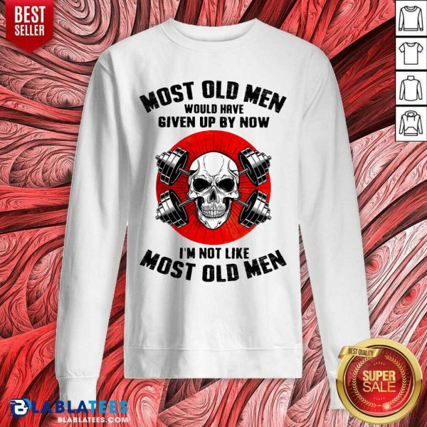 Skull Most Old Men Would Have Given Up By Now I'm Not Like Most Old Men Sweatshirt - Design By Blablatees.com