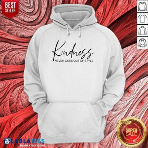 Kindness Never Goes Out Of Style Hoodie