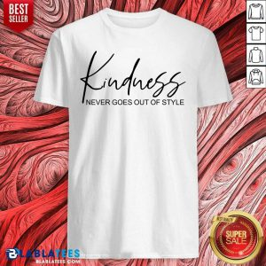 Kindness Never Goes Out Of Style Shirt