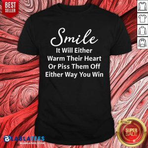 Smile It Will Either Warm Their Heart Shirt